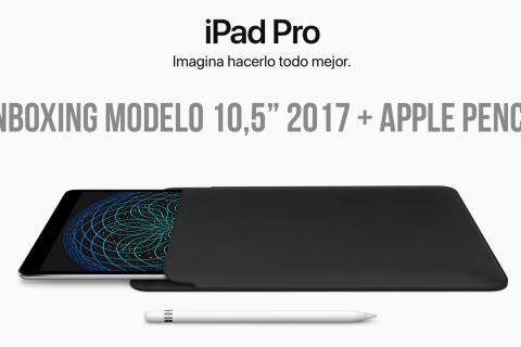Unboxing iPad Pro 10,5″ Nuevo Modelo 2017 y Apple Pencil